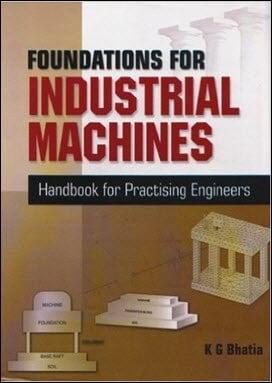 Bhatia K. G., Foundations for Industrial Machines - Handbook for Practising Engineers, 2008