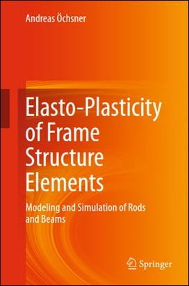 Ochsner A., Elasto-Plasticity of Frame Structure Elements - Modeling and Simulation of Rod and Beam, 2014